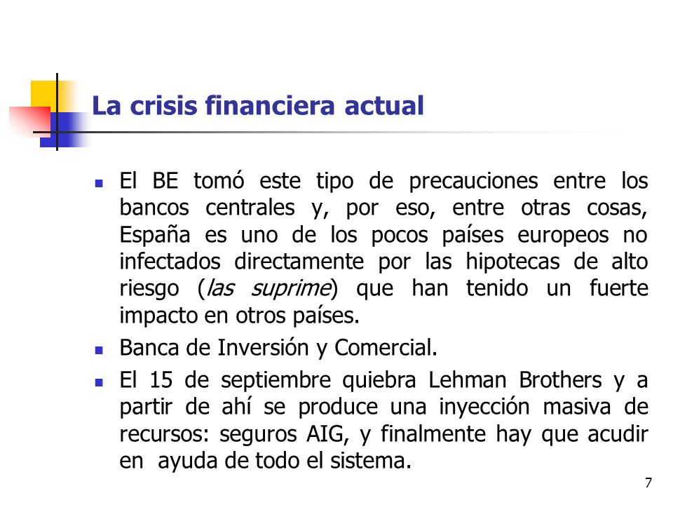 7 La crisis financiera actual El BE tomó este tipo de precauciones entre los bancos centrales y, por eso, entre otras cosas, España es uno de los pocos países europeos no infectados directamente por las hipotecas de alto riesgo (las suprime) que han tenido un fuerte impacto en otros países.