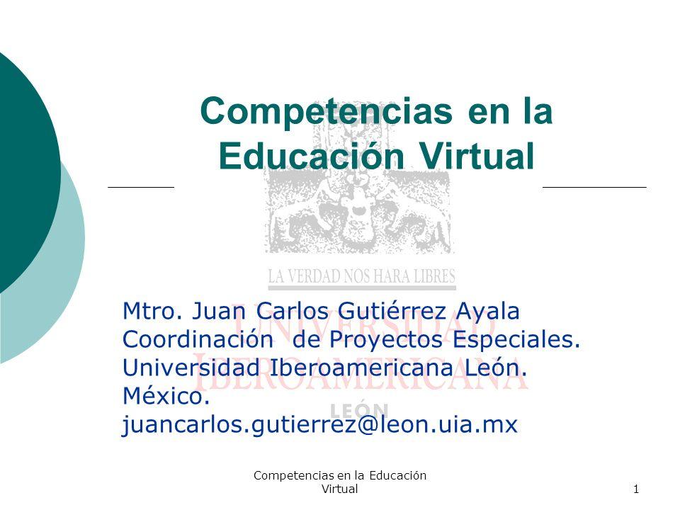 Competencias en la Educación Virtual1 Mtro. Juan Carlos Gutiérrez Ayala Coordinación de Proyectos Especiales. Universidad Iberoamericana León. México.