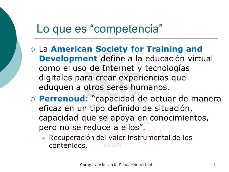 Competencias en la Educación Virtual11 Lo que es competencia La American Society for Training and Development define a la educación virtual como el uso de Internet y tecnologías digitales para crear experiencias que eduquen a otros seres humanos.