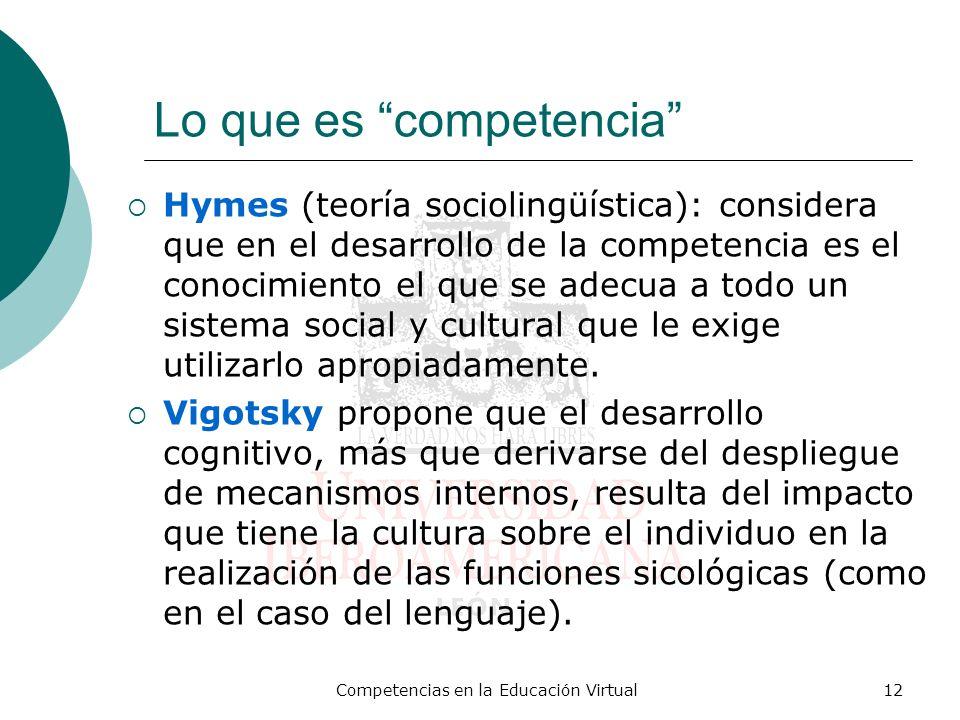 Competencias en la Educación Virtual12 Lo que es competencia Hymes (teoría sociolingüística): considera que en el desarrollo de la competencia es el c
