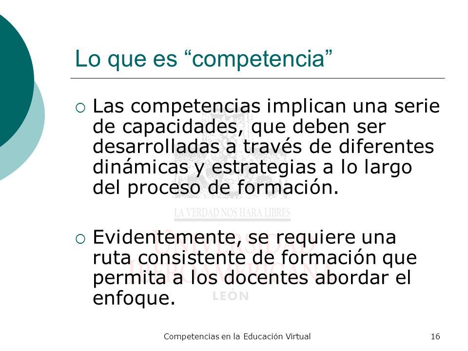 Competencias en la Educación Virtual16 Lo que es competencia Las competencias implican una serie de capacidades, que deben ser desarrolladas a través