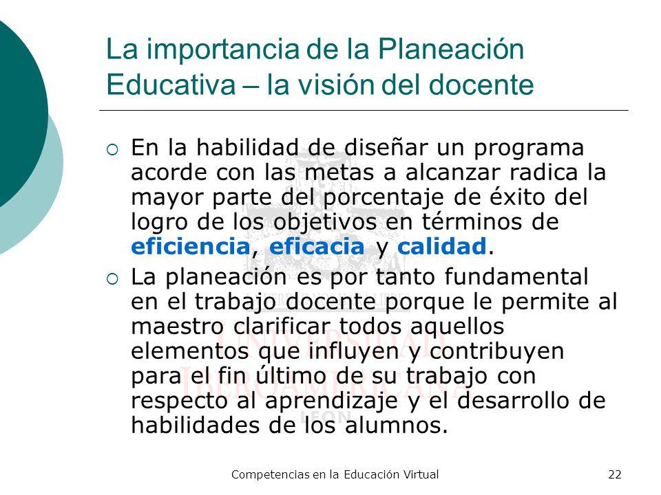 Competencias en la Educación Virtual22 La importancia de la Planeación Educativa – la visión del docente En la habilidad de diseñar un programa acorde