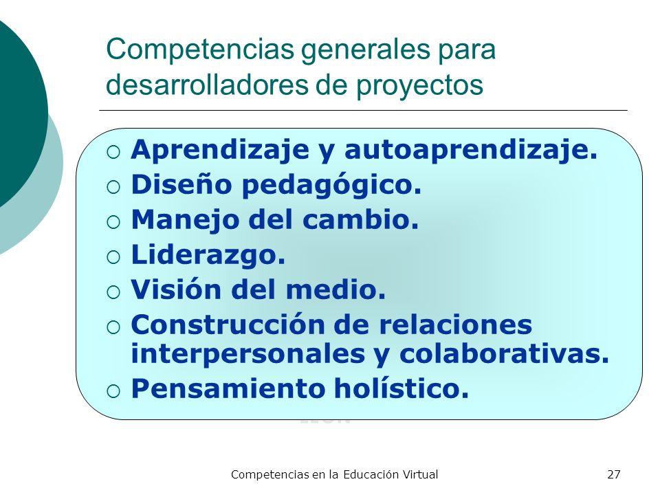 Competencias en la Educación Virtual27 Competencias generales para desarrolladores de proyectos Aprendizaje y autoaprendizaje. Diseño pedagógico. Mane