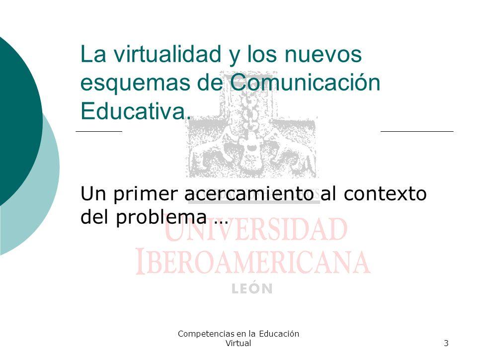 Competencias en la Educación Virtual3 La virtualidad y los nuevos esquemas de Comunicación Educativa. Un primer acercamiento al contexto del problema