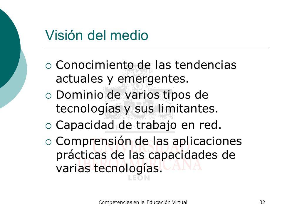 Competencias en la Educación Virtual32 Visión del medio Conocimiento de las tendencias actuales y emergentes. Dominio de varios tipos de tecnologías y