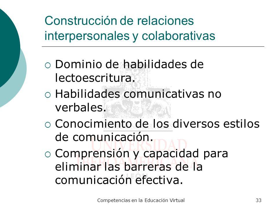 Competencias en la Educación Virtual33 Construcción de relaciones interpersonales y colaborativas Dominio de habilidades de lectoescritura. Habilidade