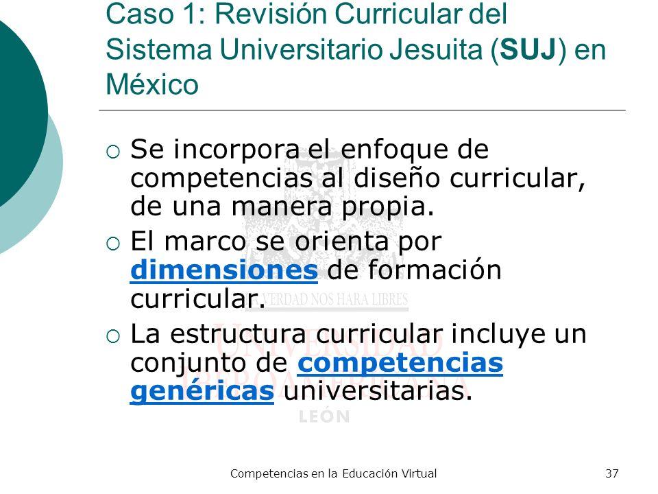 Competencias en la Educación Virtual37 Caso 1: Revisión Curricular del Sistema Universitario Jesuita (SUJ) en México Se incorpora el enfoque de compet
