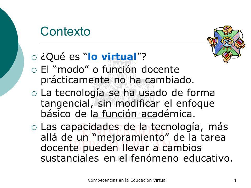 Competencias en la Educación Virtual4 Contexto ¿Qué es lo virtual? El modo o función docente prácticamente no ha cambiado. La tecnología se ha usado d