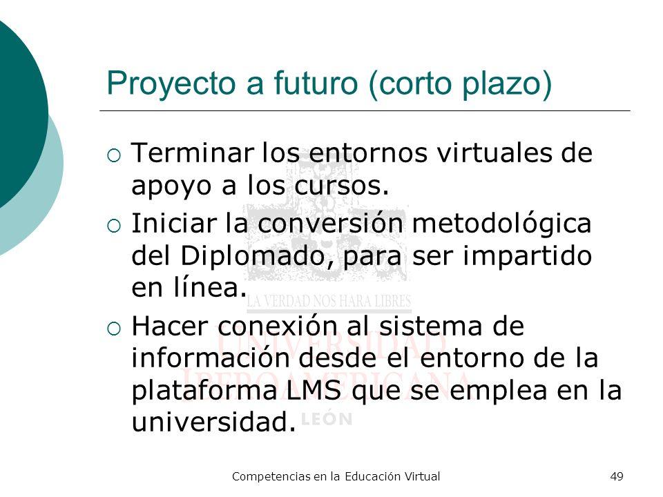 Competencias en la Educación Virtual49 Proyecto a futuro (corto plazo) Terminar los entornos virtuales de apoyo a los cursos. Iniciar la conversión me