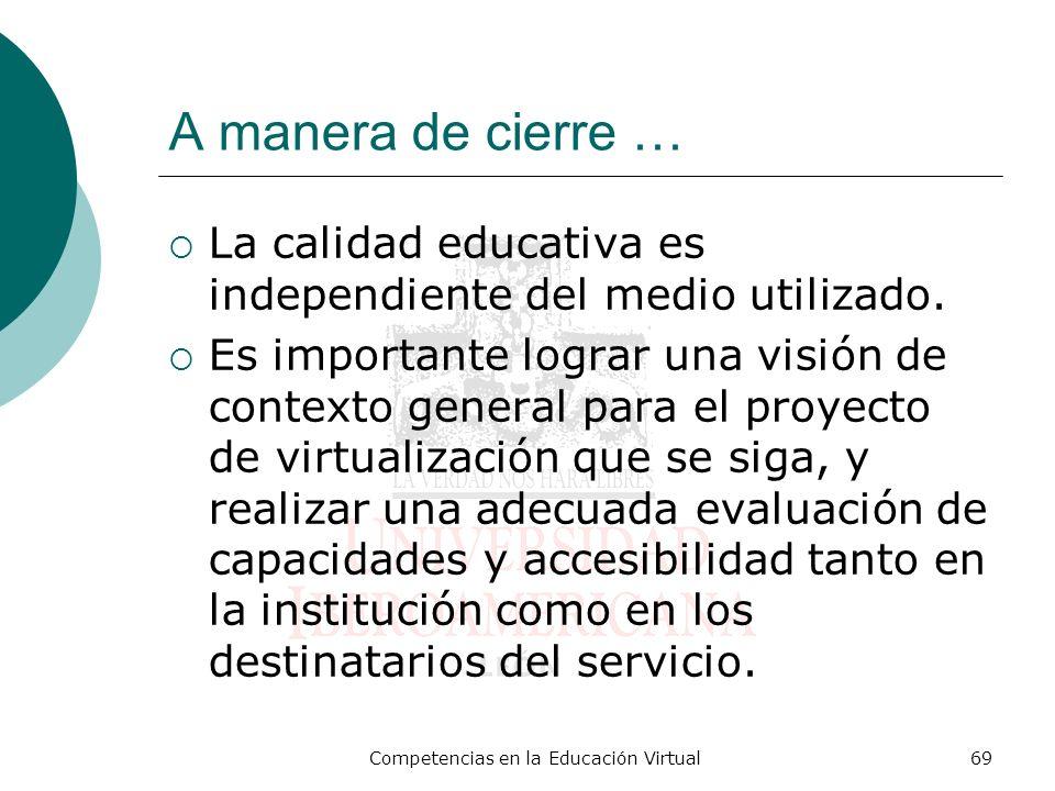 Competencias en la Educación Virtual69 A manera de cierre … La calidad educativa es independiente del medio utilizado. Es importante lograr una visión