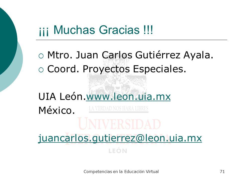 Competencias en la Educación Virtual71 ¡¡¡ Muchas Gracias !!! Mtro. Juan Carlos Gutiérrez Ayala. Coord. Proyectos Especiales. UIA León.www.leon.uia.mx