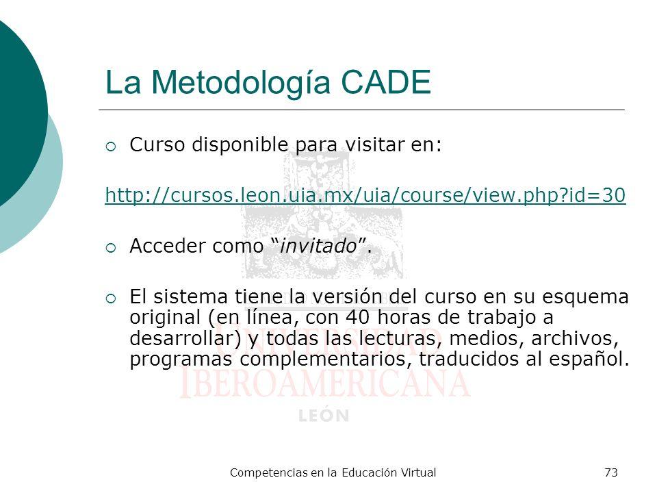 Competencias en la Educación Virtual73 La Metodología CADE Curso disponible para visitar en: http://cursos.leon.uia.mx/uia/course/view.php?id=30 Acced