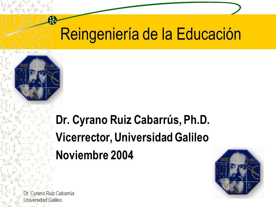 Dr. Cyrano Ruiz Cabarrús Universidad Galileo Dr. Cyrano Ruiz Cabarrús, Ph.D. Vicerrector, Universidad Galileo Noviembre 2004 Reingeniería de la Educac