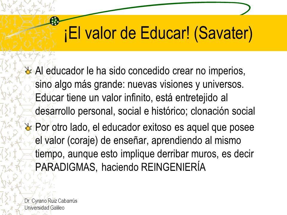 Dr. Cyrano Ruiz Cabarrús Universidad Galileo ¡El valor de Educar! (Savater) Al educador le ha sido concedido crear no imperios, sino algo más grande: