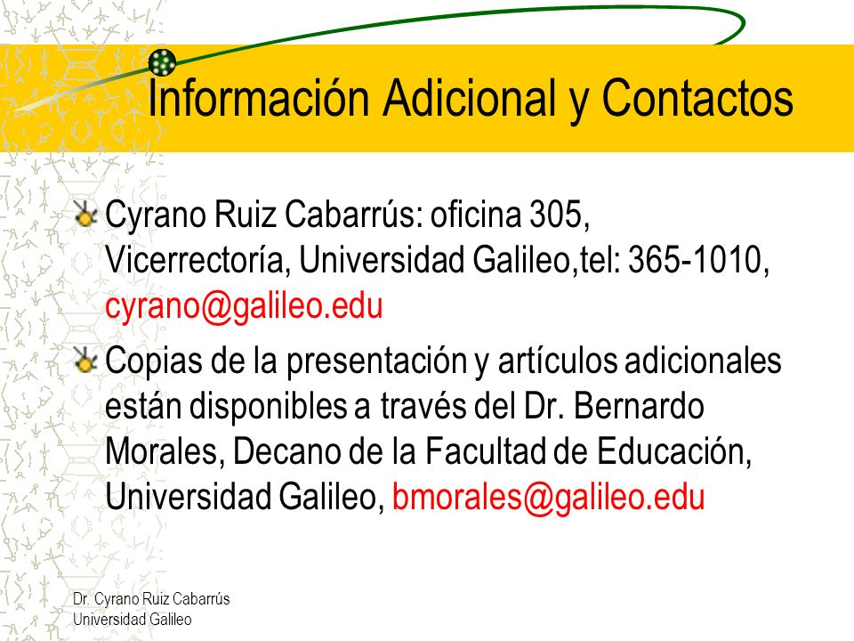 Dr. Cyrano Ruiz Cabarrús Universidad Galileo Información Adicional y Contactos Cyrano Ruiz Cabarrús: oficina 305, Vicerrectoría, Universidad Galileo,t