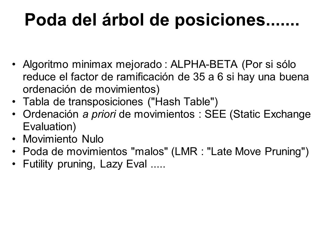 Algoritmo Alpha-Beta int AlphaBeta(int depth, int alpha, int beta) { if (depth == 0) return Evaluacion(); --> Hemos llegado al final, evaluar (*) GenerarMovimientosLegales(); while (QuedanMovimientos()) { HacerSiguienteMovimiento(); val = -AlphaBeta(depth - 1, -beta, -alpha); -> Recursividad DeshacerMovimiento(); if (val >= beta) return beta; --> El contrario tiene opciones mejores, no seguimos por aquí.