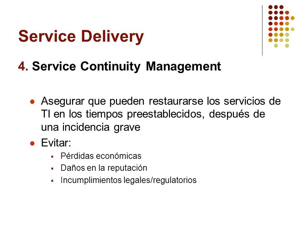 Service Delivery 4. Service Continuity Management Asegurar que pueden restaurarse los servicios de TI en los tiempos preestablecidos, después de una i