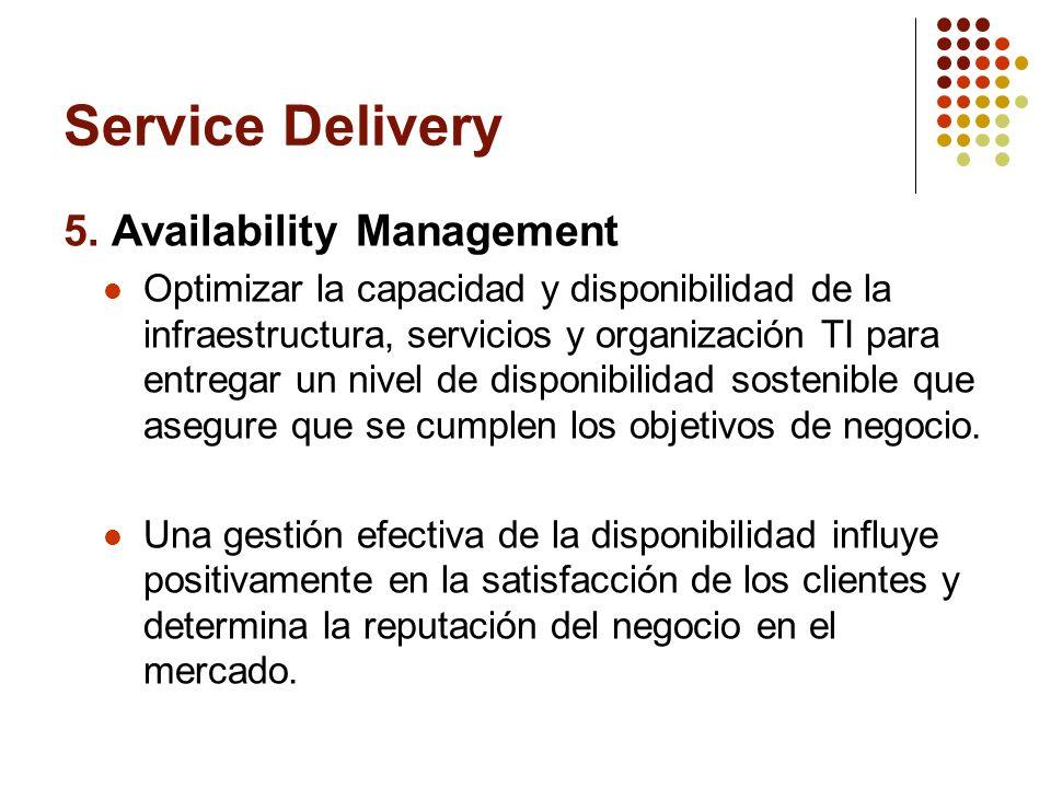 Service Delivery 5. Availability Management Optimizar la capacidad y disponibilidad de la infraestructura, servicios y organización TI para entregar u