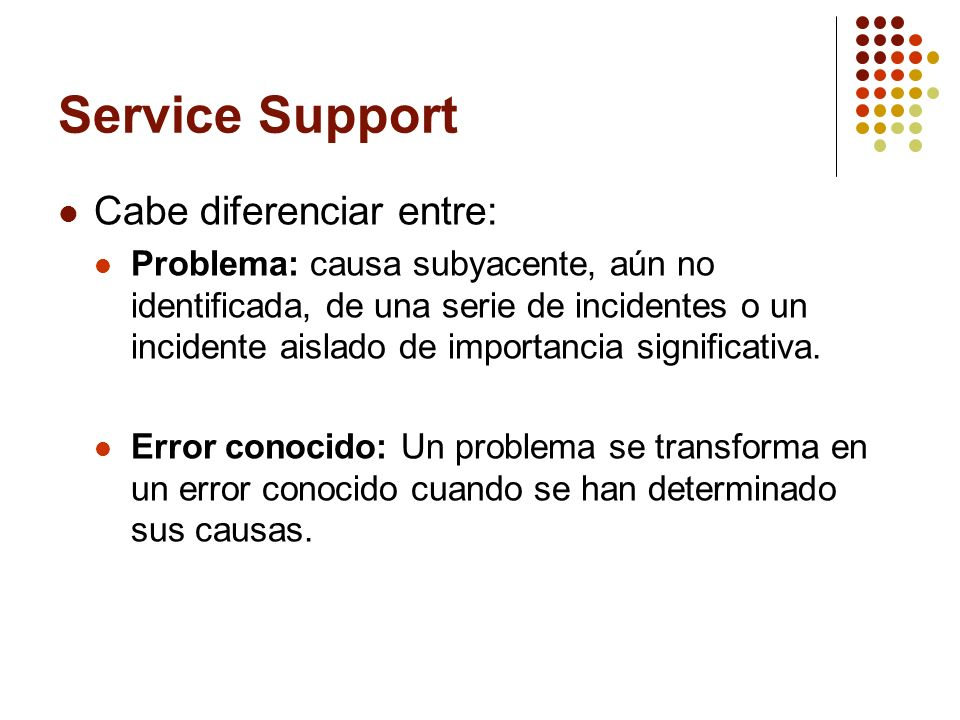 Service Support Cabe diferenciar entre: Problema: causa subyacente, aún no identificada, de una serie de incidentes o un incidente aislado de importancia significativa.