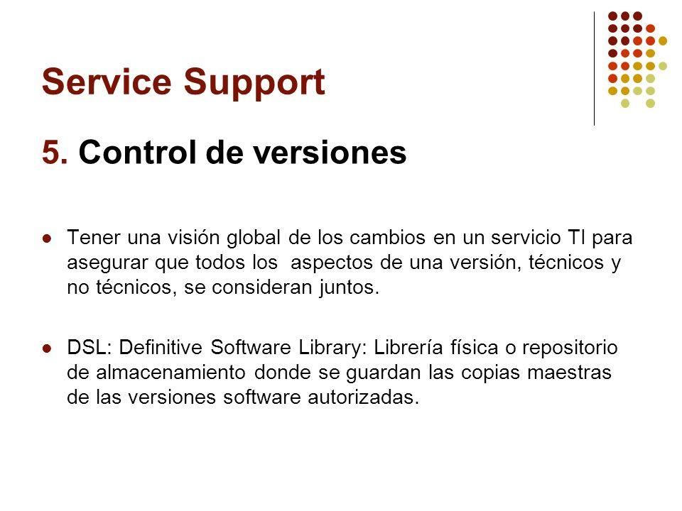 Service Support 5. Control de versiones Tener una visión global de los cambios en un servicio TI para asegurar que todos los aspectos de una versión,