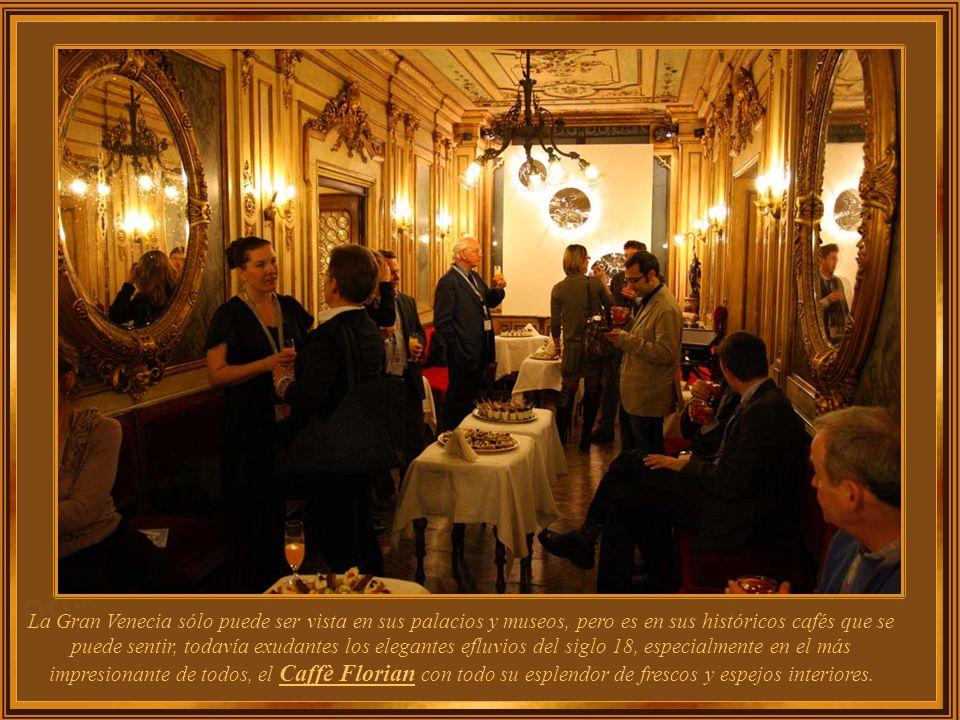 La Gran Venecia sólo puede ser vista en sus palacios y museos, pero es en sus históricos cafés que se puede sentir, todavía exudantes los elegantes efluvios del siglo 18, especialmente en el más impresionante de todos, el Caffè Florian con todo su esplendor de frescos y espejos interiores..