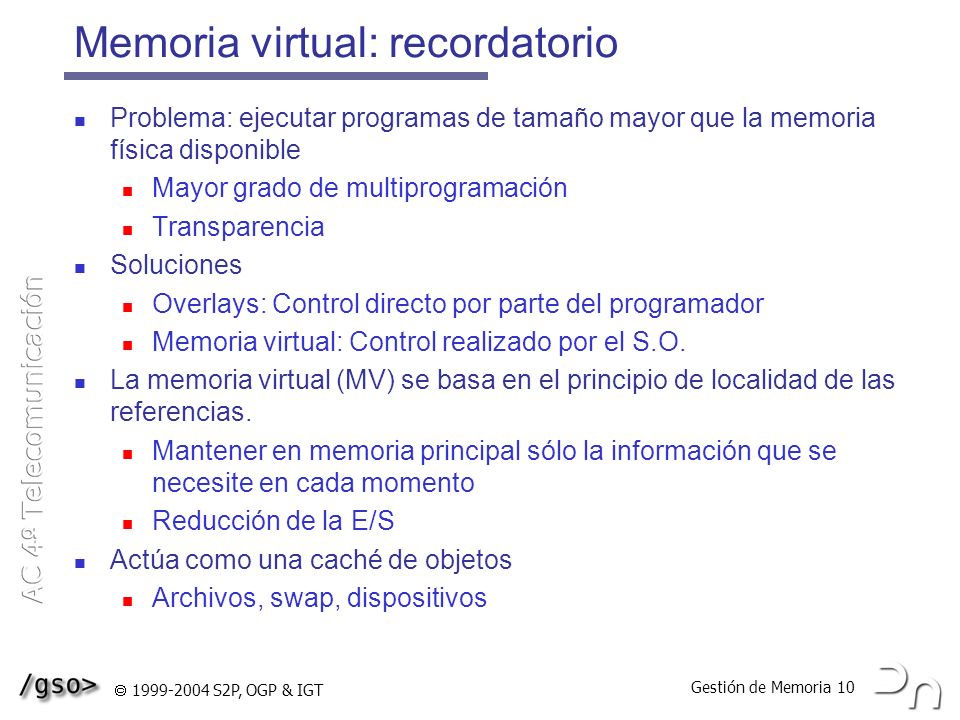Gestión de Memoria 10 1999-2004 S2P, OGP & IGT Memoria virtual: recordatorio Problema: ejecutar programas de tamaño mayor que la memoria física dispon