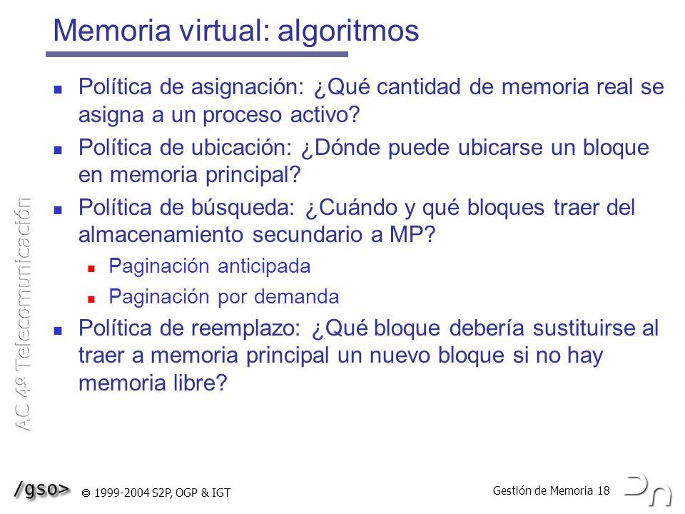 Gestión de Memoria 18 1999-2004 S2P, OGP & IGT Memoria virtual: algoritmos Política de asignación: ¿Qué cantidad de memoria real se asigna a un proces