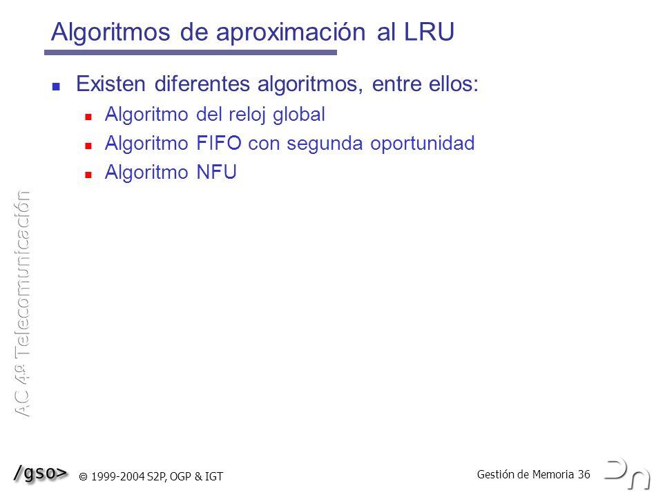 Gestión de Memoria 36 1999-2004 S2P, OGP & IGT Algoritmos de aproximación al LRU Existen diferentes algoritmos, entre ellos: Algoritmo del reloj globa