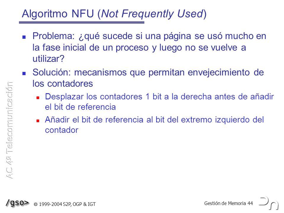 Gestión de Memoria 44 1999-2004 S2P, OGP & IGT Algoritmo NFU (Not Frequently Used) Problema: ¿qué sucede si una página se usó mucho en la fase inicial