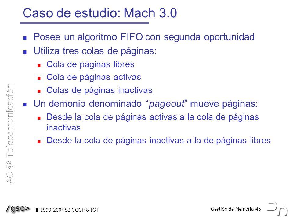 Gestión de Memoria 45 1999-2004 S2P, OGP & IGT Caso de estudio: Mach 3.0 Posee un algoritmo FIFO con segunda oportunidad Utiliza tres colas de páginas