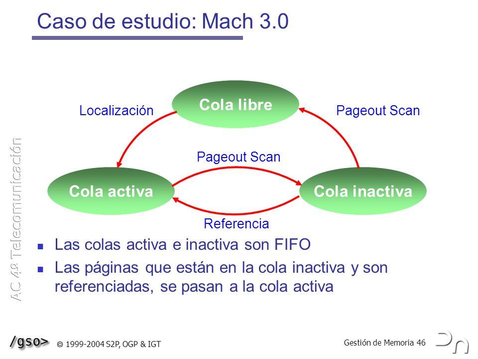 Gestión de Memoria 46 1999-2004 S2P, OGP & IGT Caso de estudio: Mach 3.0 Las colas activa e inactiva son FIFO Las páginas que están en la cola inactiv