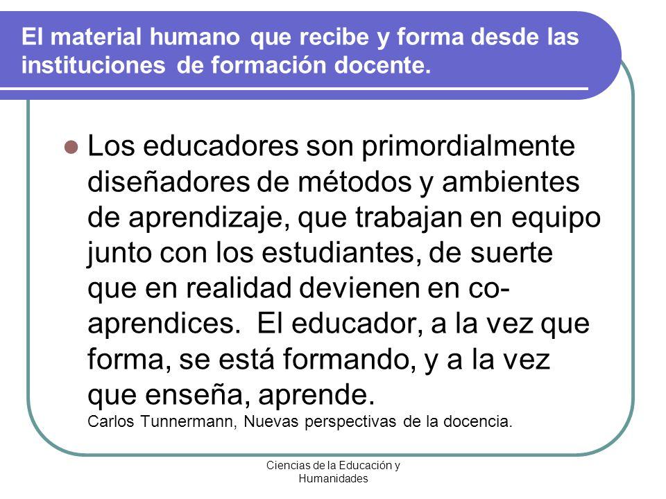 Ciencias de la Educación y Humanidades El material humano que recibe y forma desde las instituciones de formación docente. Los educadores son primordi