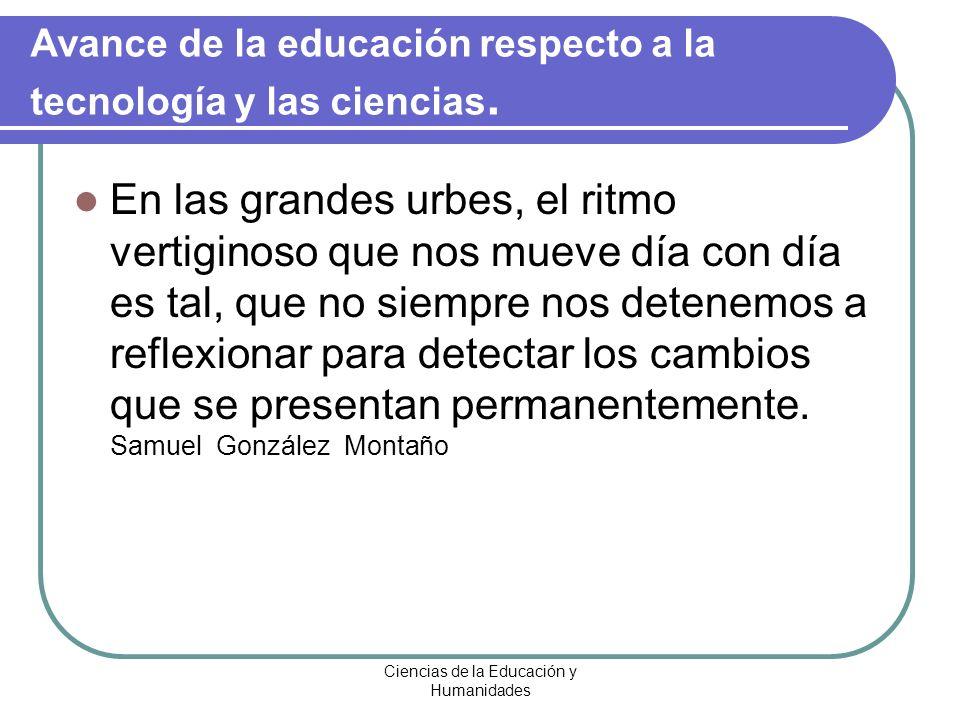 Ciencias de la Educación y Humanidades Avance de la educación respecto a la tecnología y las ciencias. En las grandes urbes, el ritmo vertiginoso que
