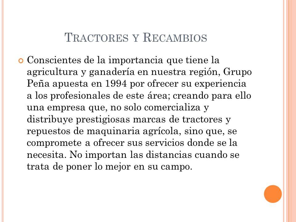 T RACTORES Y R ECAMBIOS Conscientes de la importancia que tiene la agricultura y ganadería en nuestra región, Grupo Peña apuesta en 1994 por ofrecer s