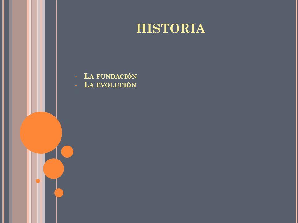 HISTORIA L A FUNDACIÓN L A EVOLUCIÓN