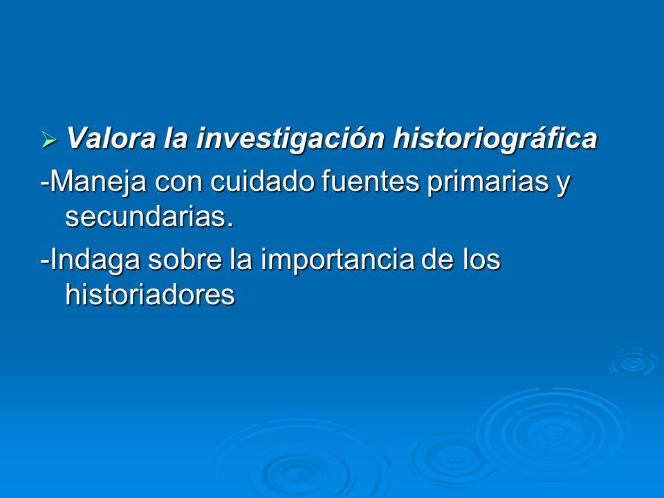 Valora la investigación historiográfica Valora la investigación historiográfica -Maneja con cuidado fuentes primarias y secundarias. -Indaga sobre la