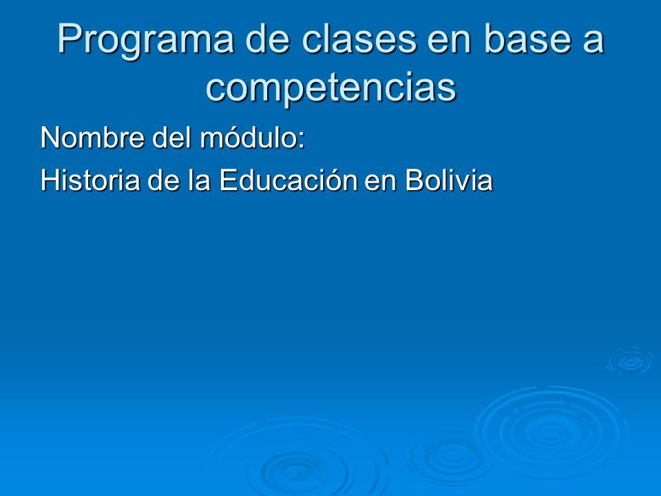 Programa de clases en base a competencias Nombre del módulo: Historia de la Educación en Bolivia