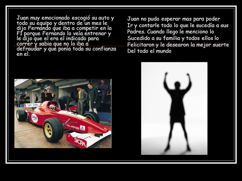 Juan muy emocionado escogió su auto y todo su equipo y dentro de un mes le dijo Fernando que iba a competir en la F1 porque Fernando lo veía entrenar