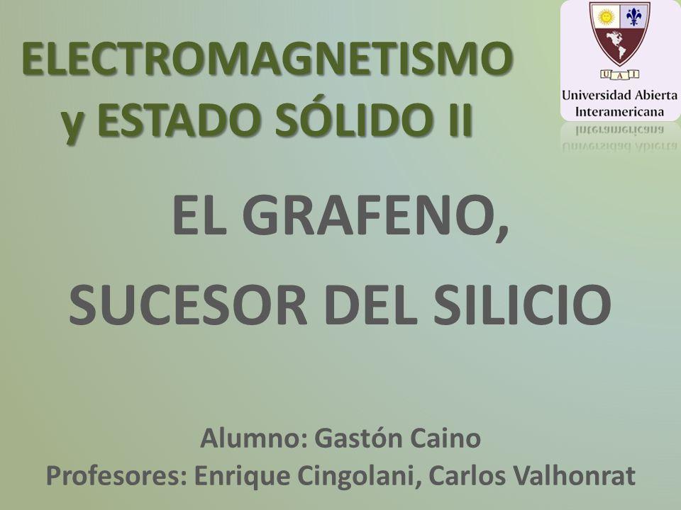 ELECTROMAGNETISMO y ESTADO SÓLIDO II EL GRAFENO, SUCESOR DEL SILICIO Profesores: Enrique Cingolani, Carlos Valhonrat Alumno: Gastón Caino