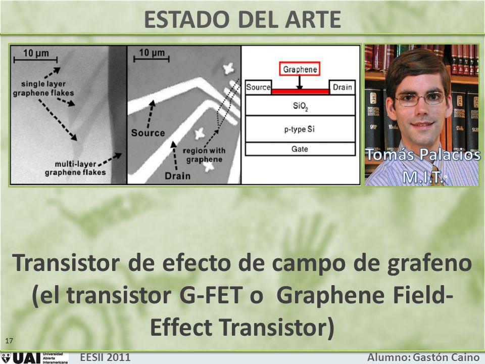 ESTADO DEL ARTE EESII 2011 Alumno: Gastón Caino 17 Transistor de efecto de campo de grafeno (el transistor G-FET o Graphene Field- Effect Transistor)