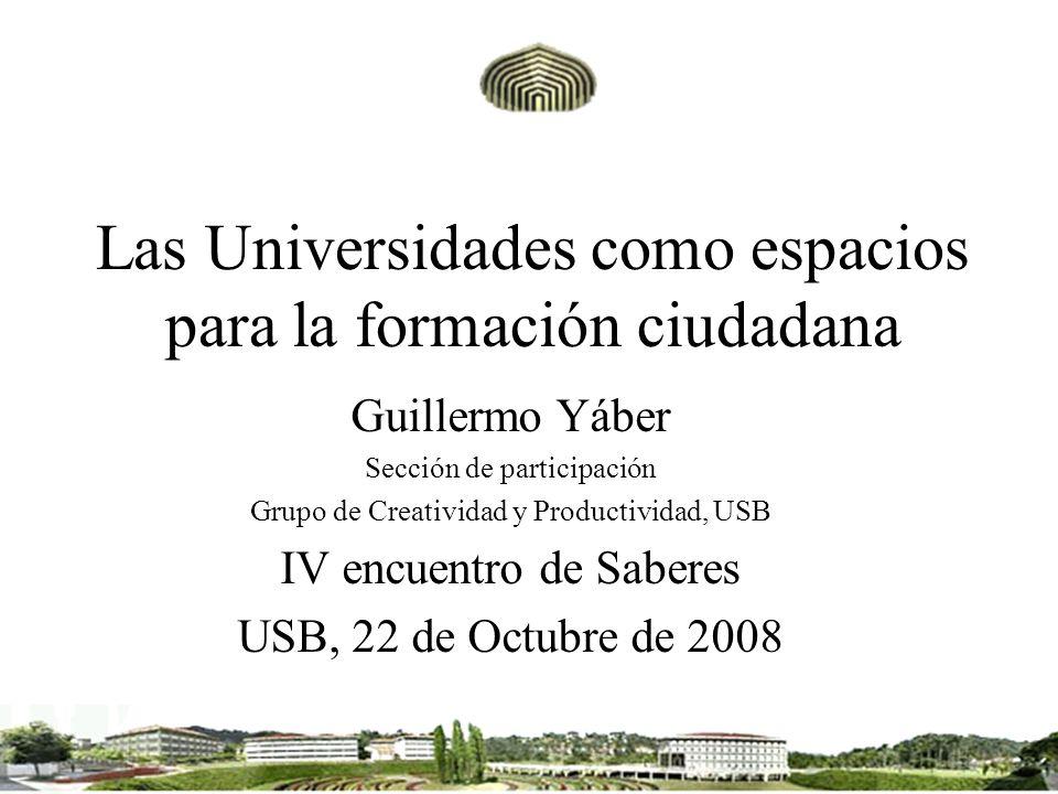 Las Universidades como espacios para la formación ciudadana Guillermo Yáber Sección de participación Grupo de Creatividad y Productividad, USB IV encu