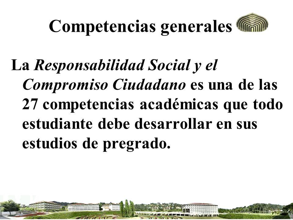 Competencias generales La Responsabilidad Social y el Compromiso Ciudadano es una de las 27 competencias académicas que todo estudiante debe desarroll