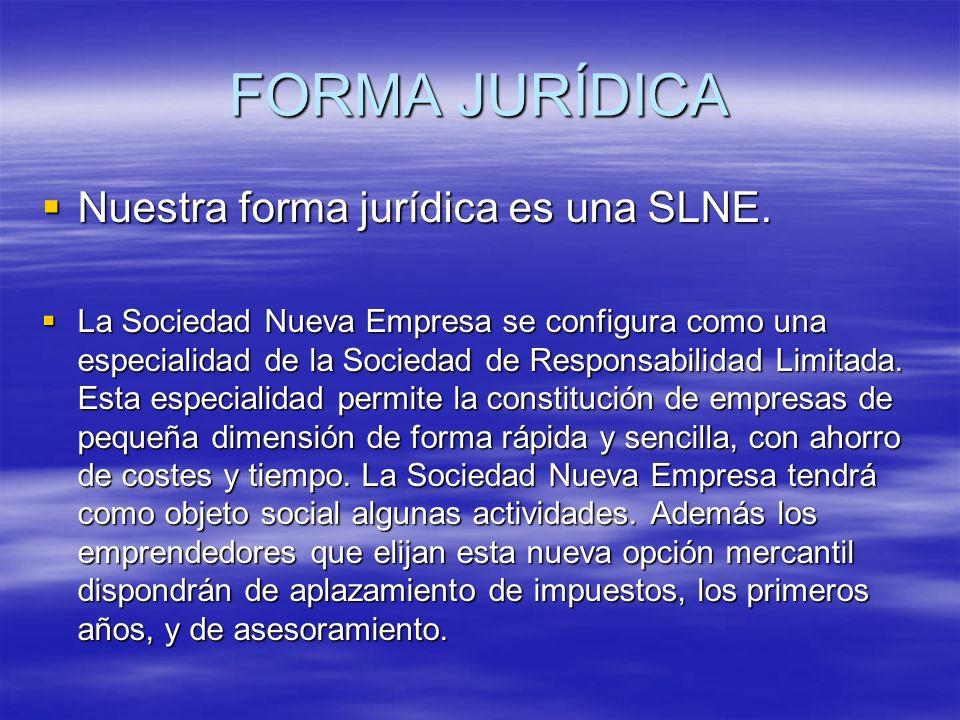 FORMA JURÍDICA Nuestra forma jurídica es una SLNE. Nuestra forma jurídica es una SLNE. La Sociedad Nueva Empresa se configura como una especialidad de