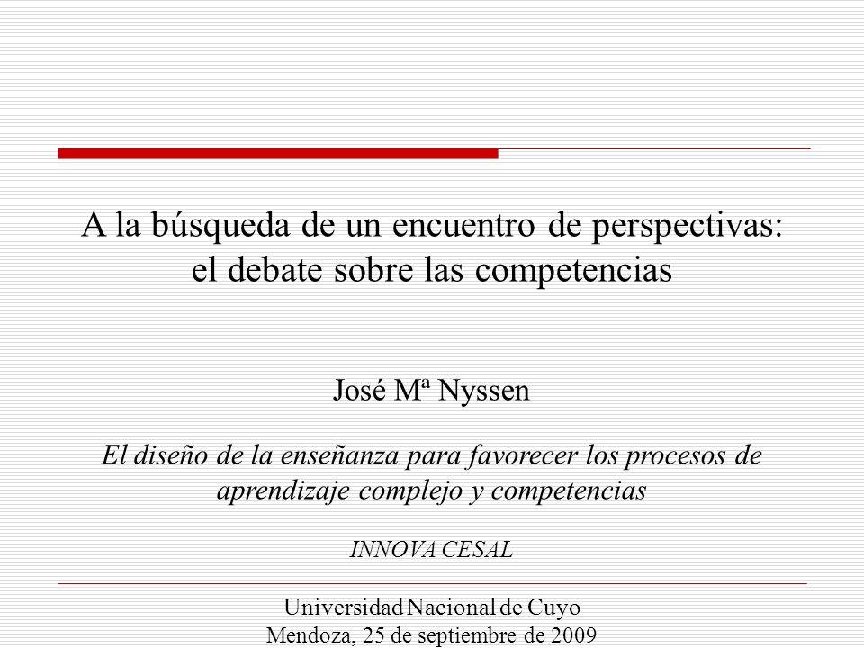 A la búsqueda de un encuentro de perspectivas: el debate sobre las competencias José Mª Nyssen El diseño de la enseñanza para favorecer los procesos de aprendizaje complejo y competencias INNOVA CESAL Universidad Nacional de Cuyo Mendoza, 25 de septiembre de 2009