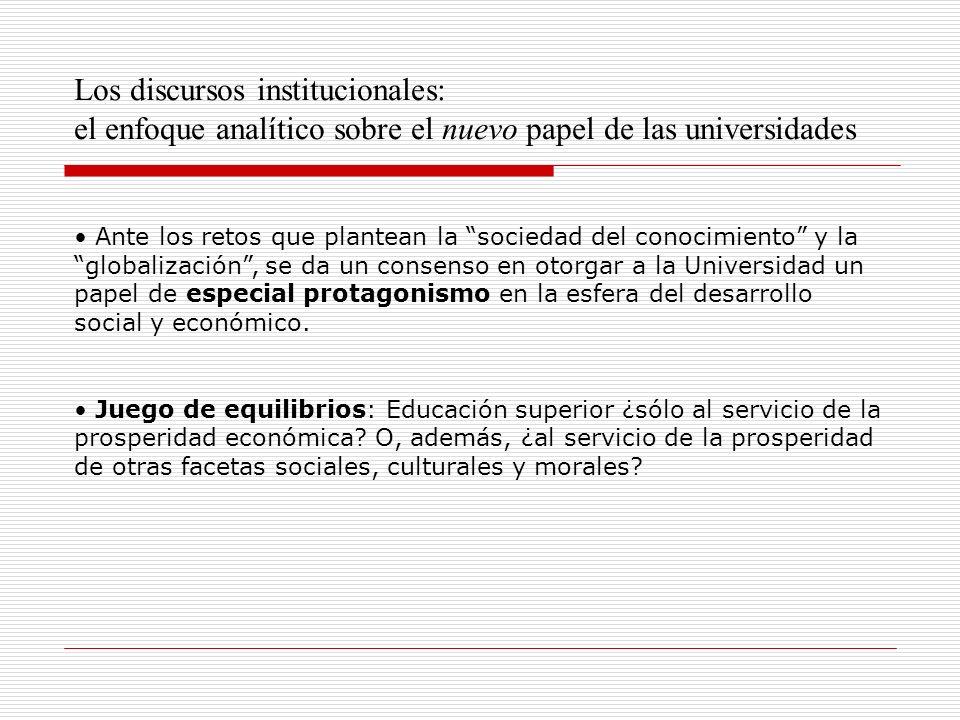 Los discursos institucionales: el enfoque analítico sobre el nuevo papel de las universidades Ante los retos que plantean la sociedad del conocimiento y la globalización, se da un consenso en otorgar a la Universidad un papel de especial protagonismo en la esfera del desarrollo social y económico.