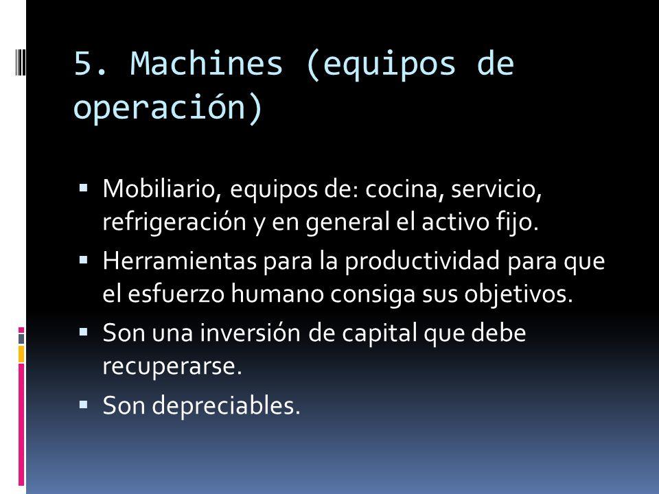 5. Machines (equipos de operación) Mobiliario, equipos de: cocina, servicio, refrigeración y en general el activo fijo. Herramientas para la productiv