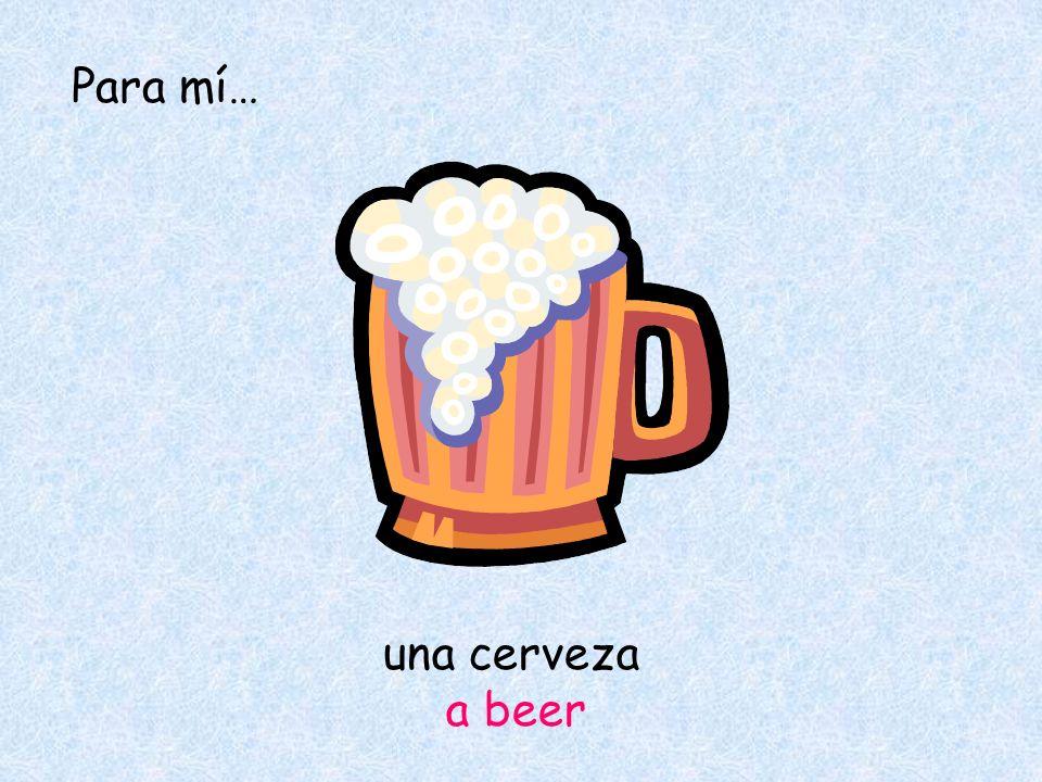 una cerveza a beer Para mí…