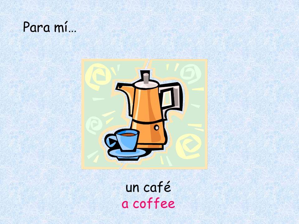 Para mí… un café a coffee