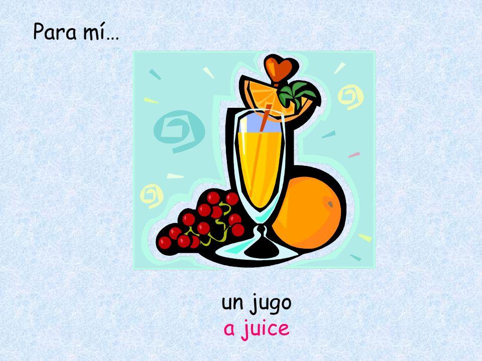 un jugo a juice Para mí…
