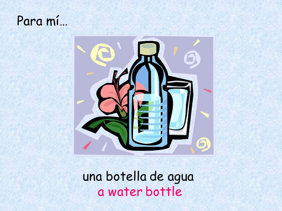 una botella de agua a water bottle Para mí…
